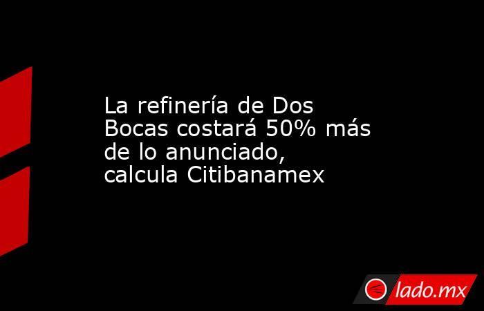 La refinería de Dos Bocas costará 50% más de lo anunciado, calcula Citibanamex. Noticias en tiempo real