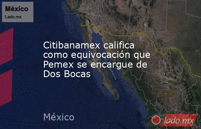 Citibanamex califica como equivocación que Pemex se encargue de Dos Bocas. Noticias en tiempo real