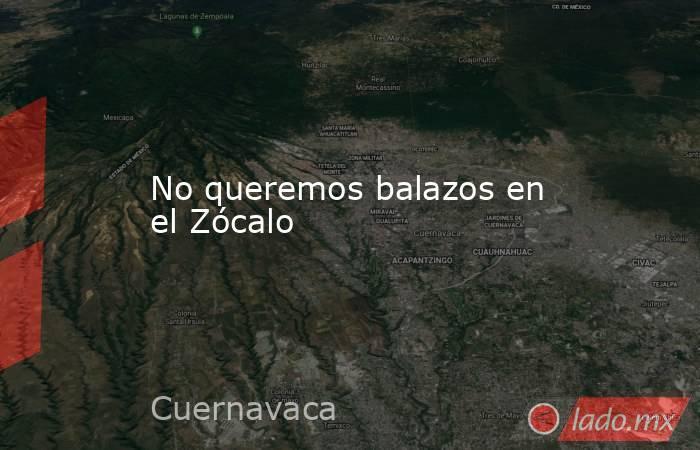 No queremos balazos en el Zócalo. Noticias en tiempo real