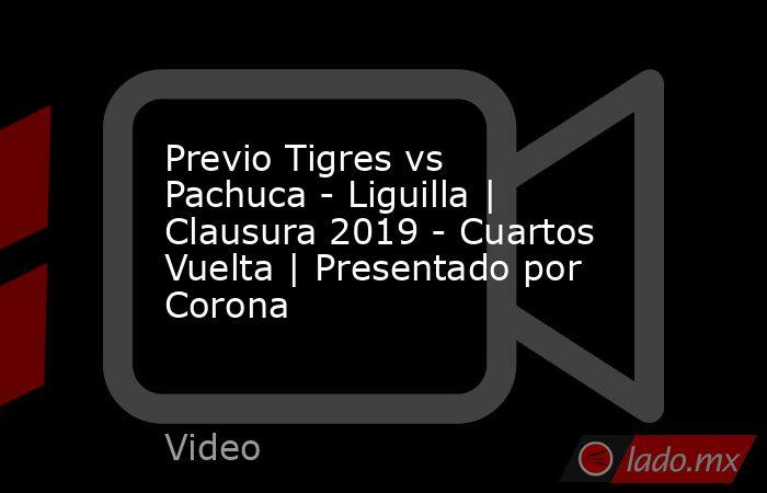 Previo Tigres vs Pachuca - Liguilla | Clausura 2019 - Cuartos Vuelta | Presentado por Corona. Noticias en tiempo real