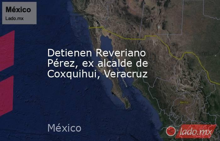 Detienen Reveriano Pérez, ex alcalde de Coxquihui, Veracruz. Noticias en tiempo real