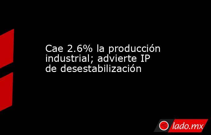 Cae 2.6% la producción industrial; advierte IP de desestabilización. Noticias en tiempo real
