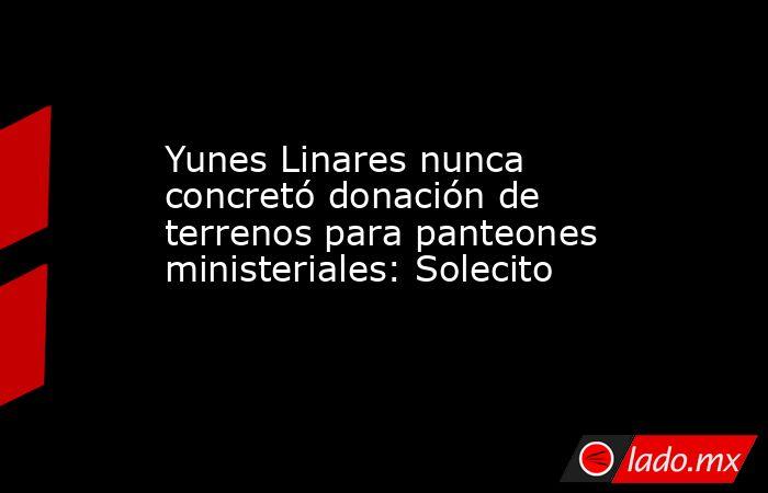 Yunes Linares nunca concretó donación de terrenos para panteones ministeriales: Solecito. Noticias en tiempo real