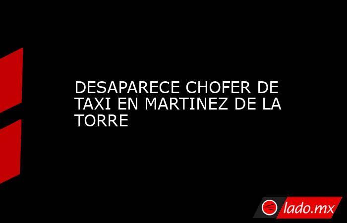 DESAPARECE CHOFER DE TAXI EN MARTINEZ DE LA TORRE. Noticias en tiempo real