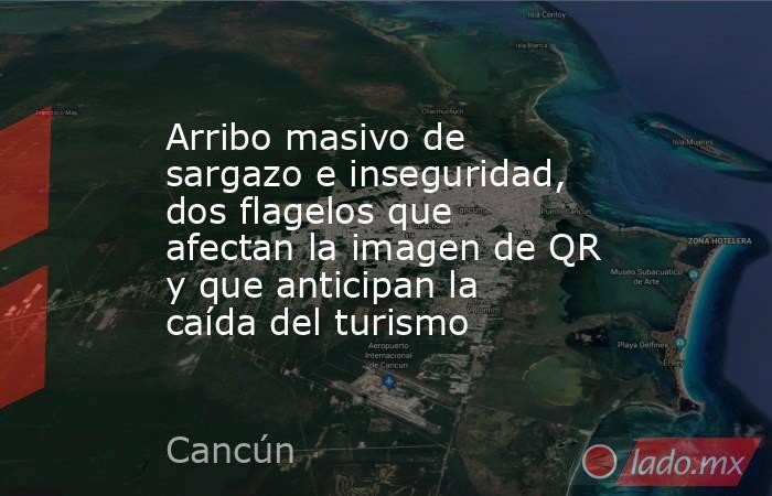 Arribo masivo de sargazo e inseguridad, dos flagelos que afectan la imagen de QR y que anticipan la caída del turismo. Noticias en tiempo real