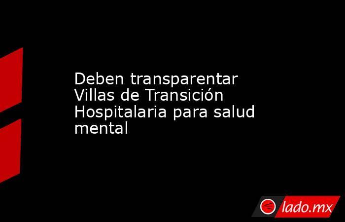 Deben transparentar Villas de Transición Hospitalaria para salud mental. Noticias en tiempo real