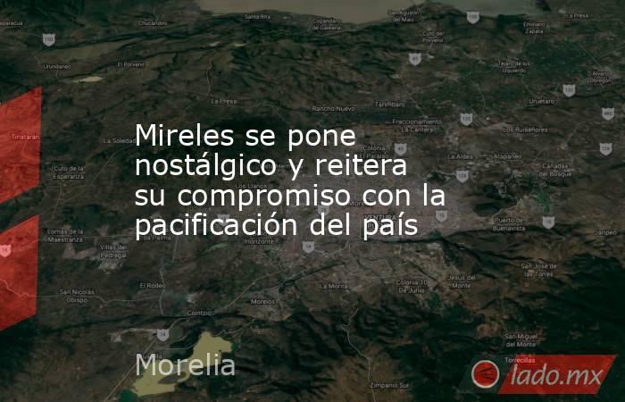 Mireles se pone nostálgico y reitera su compromiso con la pacificación del país. Noticias en tiempo real