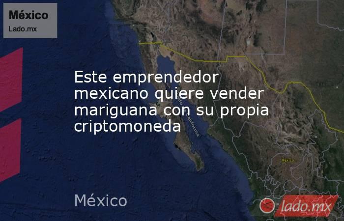 Este emprendedor mexicano quiere vender mariguana con su propia criptomoneda. Noticias en tiempo real