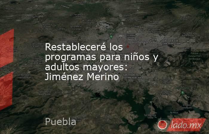 Restableceré los programas para niños y adultos mayores: Jiménez Merino. Noticias en tiempo real