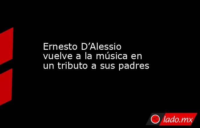 Ernesto D'Alessio vuelve a la música en un tributo a sus padres. Noticias en tiempo real