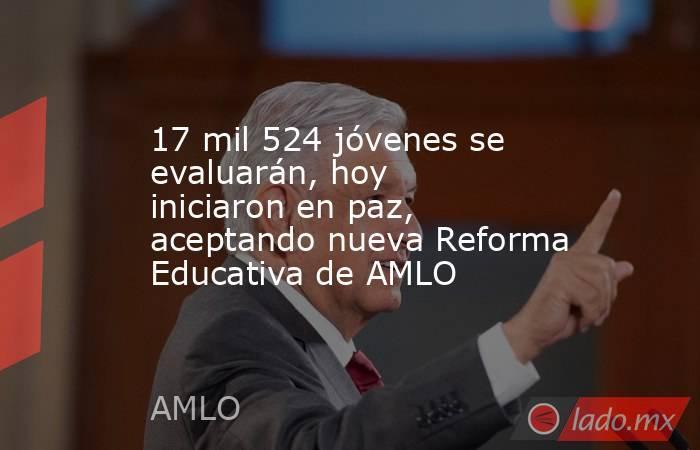17 mil 524 jóvenes se evaluarán, hoy iniciaron en paz, aceptando nueva Reforma Educativa de AMLO. Noticias en tiempo real