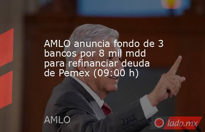 AMLO anuncia fondo de 3 bancos por 8 mil mdd para refinanciar deuda de Pemex (09:00 h). Noticias en tiempo real