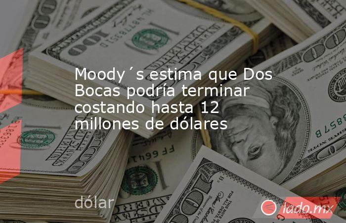 Moody´s estima que Dos Bocas podría terminar costando hasta 12 millones de dólares. Noticias en tiempo real