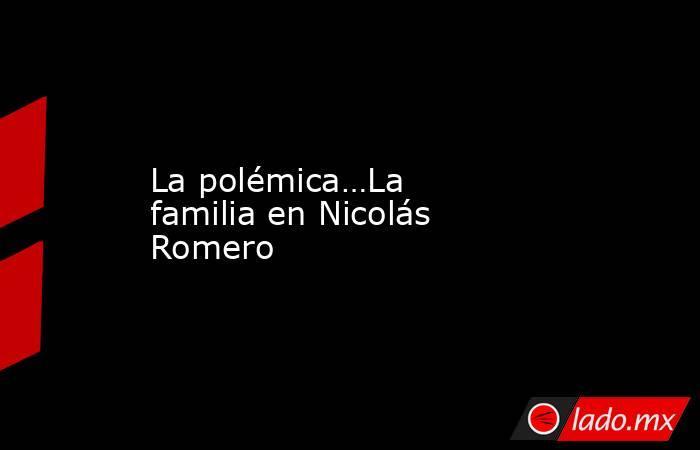 La polémica…La familia en Nicolás Romero. Noticias en tiempo real