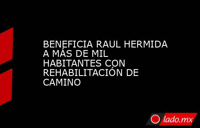 BENEFICIA RAUL HERMIDA A MÁS DE MIL HABITANTES CON REHABILITACIÓN DE CAMINO. Noticias en tiempo real