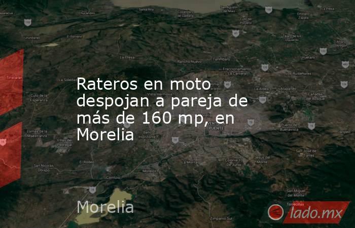 Rateros en moto despojan a pareja de más de 160 mp, en Morelia. Noticias en tiempo real