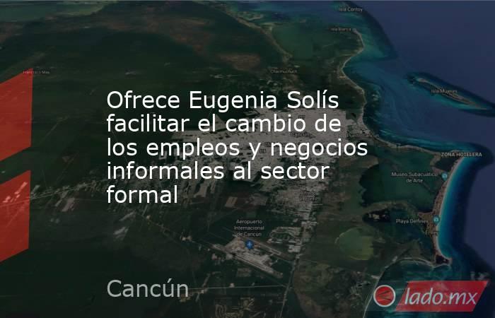 Ofrece Eugenia Solís facilitar el cambio de los empleos y negocios informales al sector formal. Noticias en tiempo real
