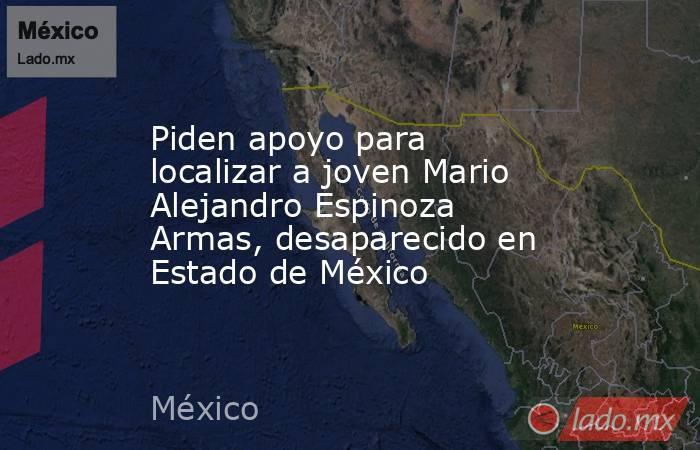 Piden apoyo para localizar a joven Mario Alejandro Espinoza Armas, desaparecido en Estado de México. Noticias en tiempo real