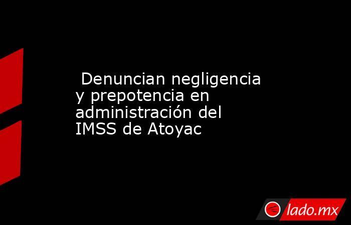 Denuncian negligencia y prepotencia en administración del IMSS de Atoyac. Noticias en tiempo real