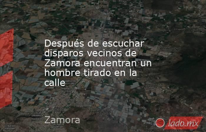 Después de escuchar disparos vecinos de Zamora encuentran un hombre tirado en la calle. Noticias en tiempo real