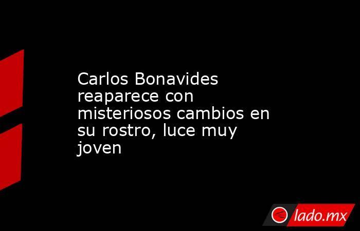 Carlos Bonavides reaparece con misteriosos cambios en su rostro, luce muy joven. Noticias en tiempo real