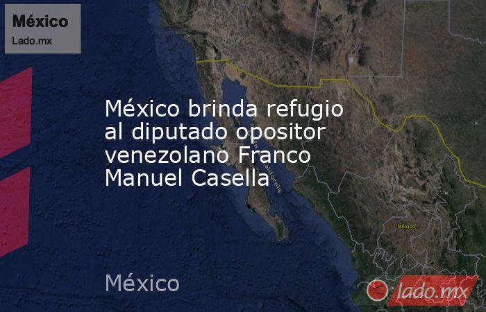 México brinda refugio al diputado opositor venezolano Franco Manuel Casella. Noticias en tiempo real
