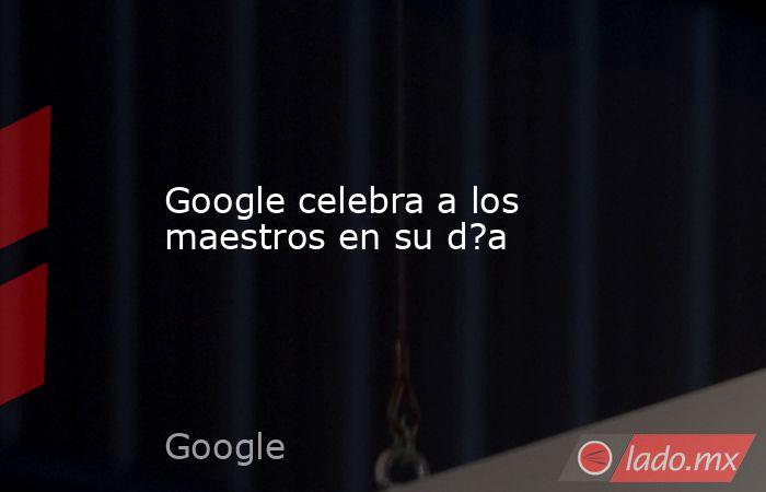 Google celebra a los maestros en su d?a. Noticias en tiempo real