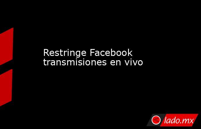 Restringe Facebook transmisiones en vivo. Noticias en tiempo real