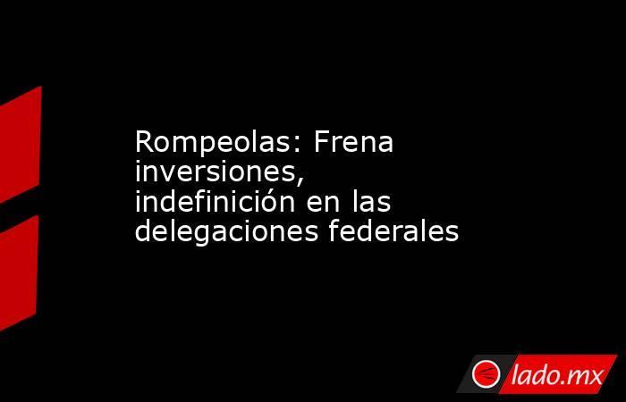 Rompeolas: Frena inversiones, indefinición en las delegaciones federales. Noticias en tiempo real
