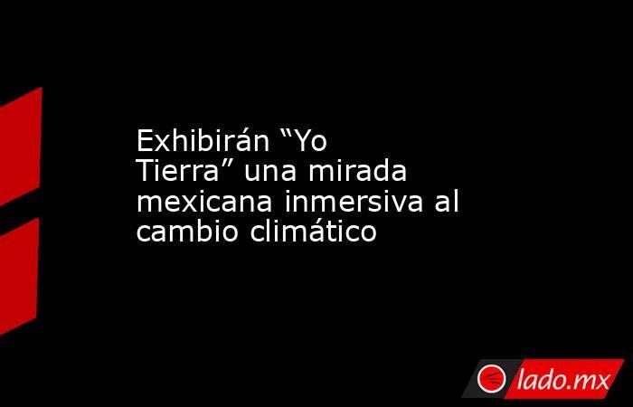 """Exhibirán """"Yo Tierra"""" una mirada mexicana inmersiva al cambio climático. Noticias en tiempo real"""