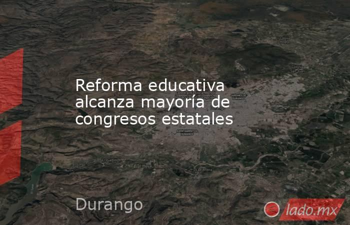 Reforma educativa alcanza mayoría de congresos estatales. Noticias en tiempo real