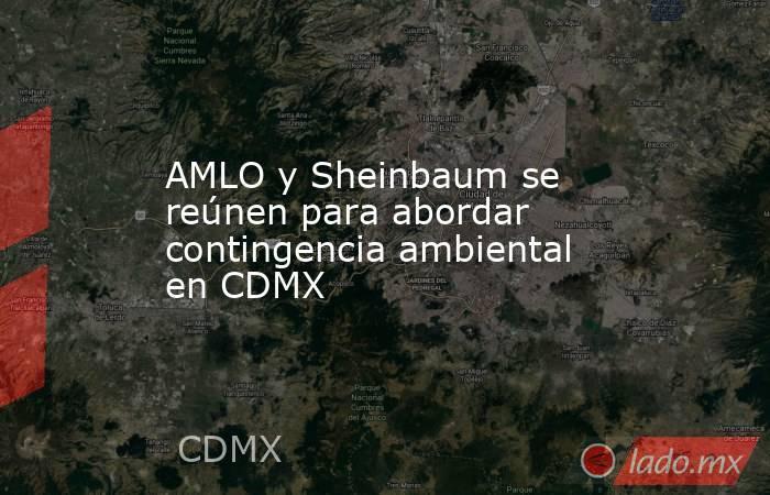 AMLO y Sheinbaum se reúnen para abordar contingencia ambiental en CDMX. Noticias en tiempo real