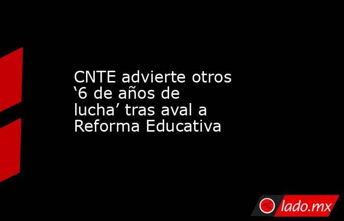 CNTE advierte otros '6 de años de lucha' tras aval a Reforma Educativa. Noticias en tiempo real