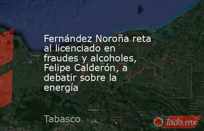 Fernández Noroña reta al licenciado en fraudes y alcoholes, Felipe Calderón, a debatir sobre la energía. Noticias en tiempo real
