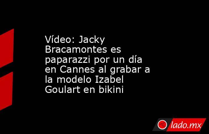 Vídeo: Jacky Bracamontes es paparazzi por un día en Cannes al grabar a la modelo Izabel Goulart en bikini. Noticias en tiempo real