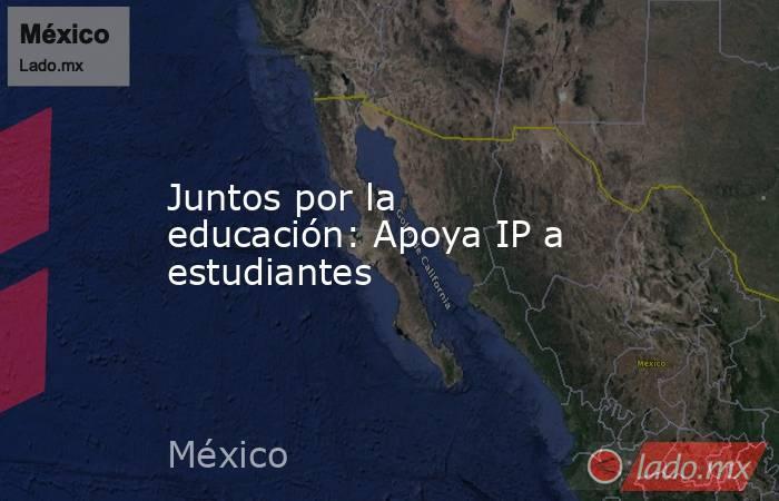 Juntos por la educación: Apoya IP a estudiantes. Noticias en tiempo real