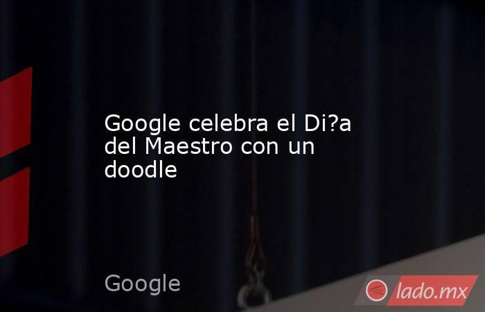 Google celebra el Di?a del Maestro con un doodle. Noticias en tiempo real