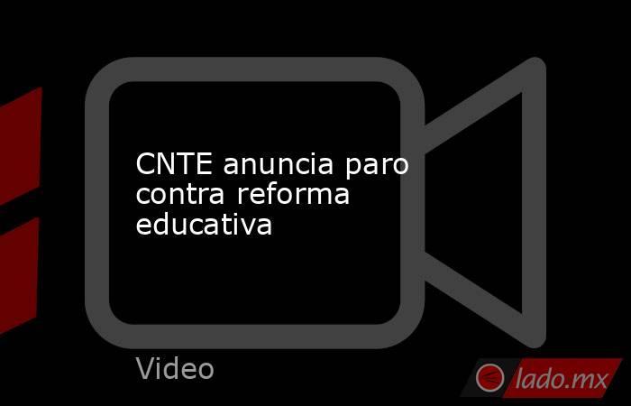 CNTE anuncia paro contra reforma educativa. Noticias en tiempo real