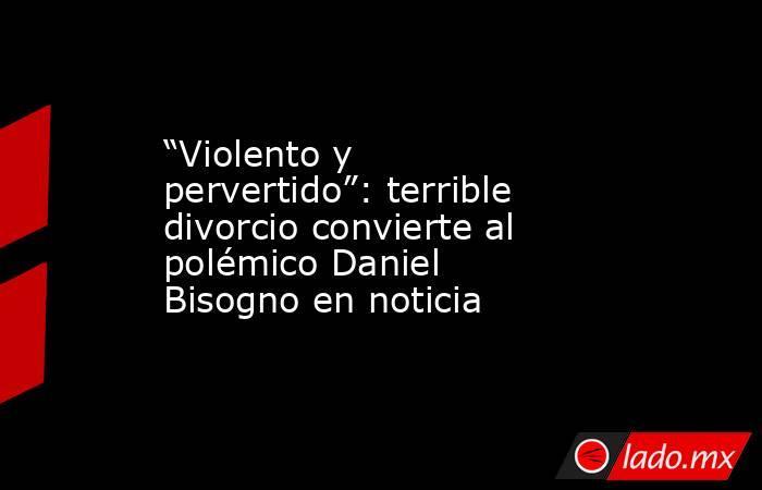 """""""Violento y pervertido"""": terrible divorcio convierte al polémico Daniel Bisogno en noticia. Noticias en tiempo real"""