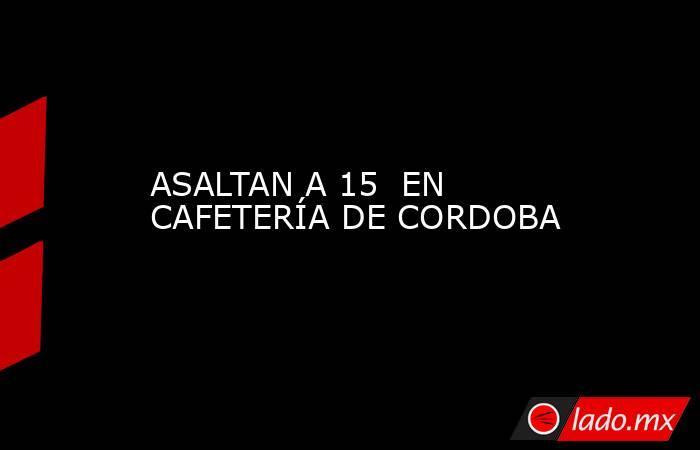 ASALTAN A 15  EN CAFETERÍA DE CORDOBA. Noticias en tiempo real