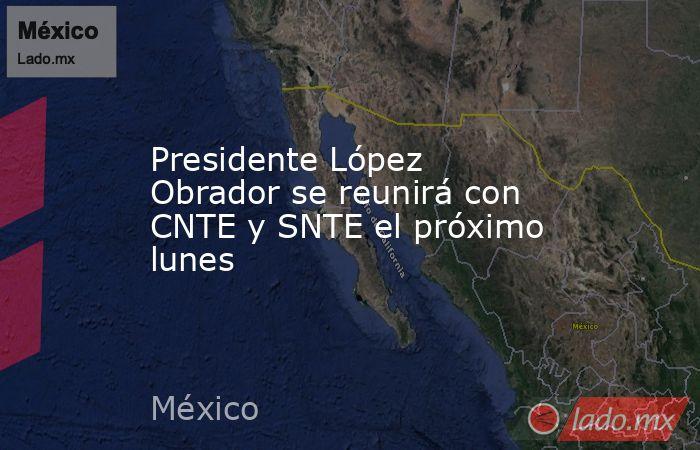 Presidente López Obrador se reunirá con CNTE y SNTE el próximo lunes. Noticias en tiempo real