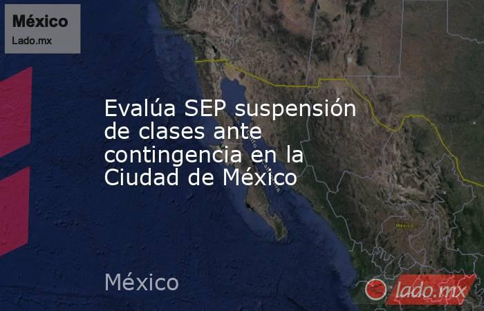 Evalúa SEP suspensión de clases ante contingencia en la Ciudad de México. Noticias en tiempo real