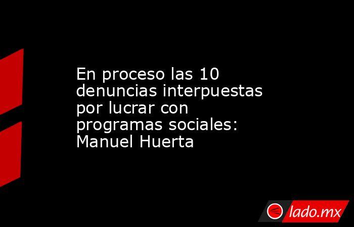 En proceso las 10 denuncias interpuestas por lucrar con programas sociales: Manuel Huerta. Noticias en tiempo real