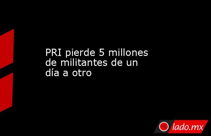 PRI pierde 5 millones de militantes de un día a otro. Noticias en tiempo real