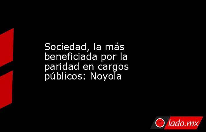 Sociedad, la más beneficiada por la paridad en cargos públicos: Noyola. Noticias en tiempo real