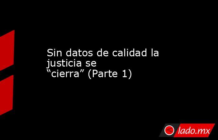 """Sin datos de calidad la justicia se """"cierra"""" (Parte 1). Noticias en tiempo real"""