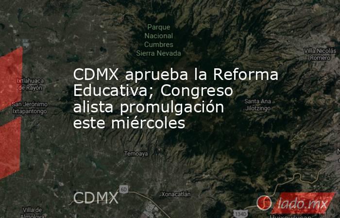 CDMX aprueba la Reforma Educativa; Congreso alista promulgación este miércoles. Noticias en tiempo real