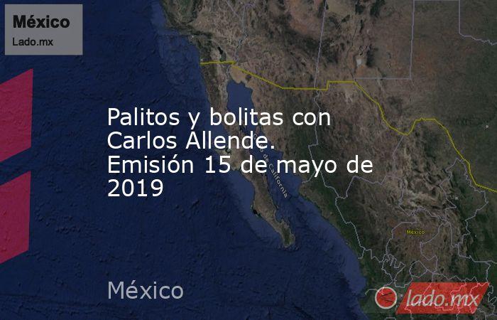 Palitos y bolitas con Carlos Allende. Emisión 15 de mayo de 2019. Noticias en tiempo real