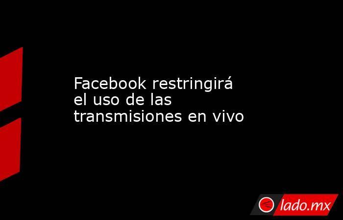 Facebook restringirá el uso de las transmisiones en vivo. Noticias en tiempo real
