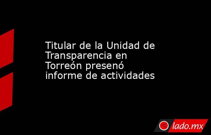 Titular de la Unidad de Transparencia en Torreón presenó informe de actividades . Noticias en tiempo real